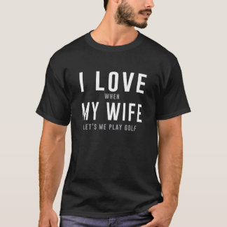 I Love My Wife When She Lets Me Play Golf T-Shirt