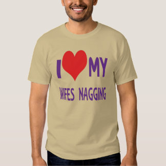 I love my wifes nagging. t-shirts