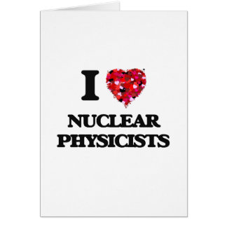 I love Nuclear Physicists Greeting Card