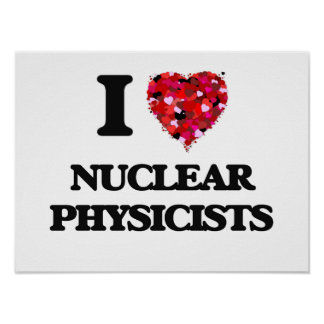 I love Nuclear Physicists Poster