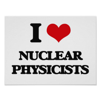 I love Nuclear Physicists Print
