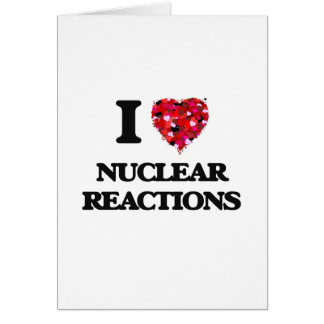 I Love Nuclear Reactions Greeting Card