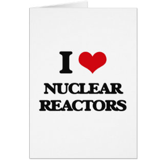 I Love Nuclear Reactors Greeting Card
