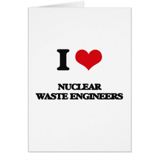 I love Nuclear Waste Engineers Greeting Cards