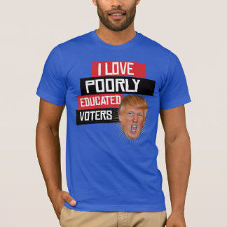 I Love Poorly Educated Voters - Says Donald Trump  T-Shirt