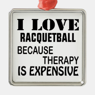 I Love Racquetball Because Therapy Is Expensive Metal Ornament
