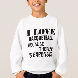 I Love Racquetball Because Therapy Is Expensive Sweatshirt