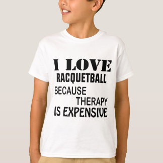 I Love Racquetball Because Therapy Is Expensive T-Shirt