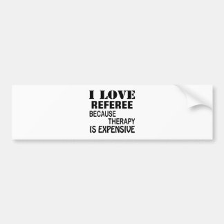 I Love Referee Because Therapy Is Expensive Bumper Sticker