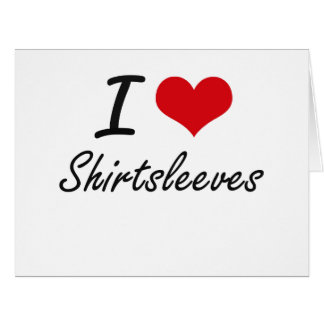 I Love Shirtsleeves Big Greeting Card