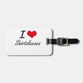 I Love Shirtsleeves Tag For Luggage