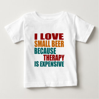I LOVE SMALL BEER BECAUSE THERAPY IS EXPENSIVE BABY T-Shirt
