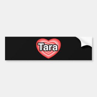 I love Tara. I love you Tara. Heart Bumper Sticker