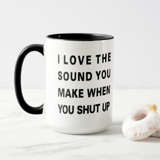 I LOVE THE SOUND YOU MAKE WHEN YOU SHUT UP MUG