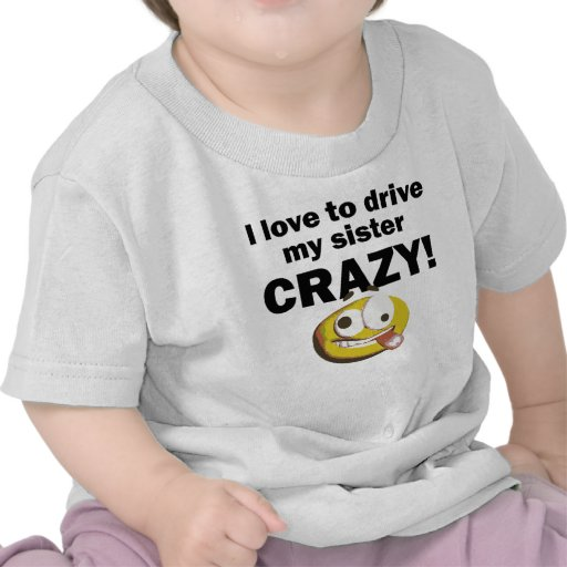 I Love To Drive My Sister Crazy Tshirt