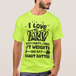 I Love To Party (Lift Weights and Peanut Butter) T-Shirt