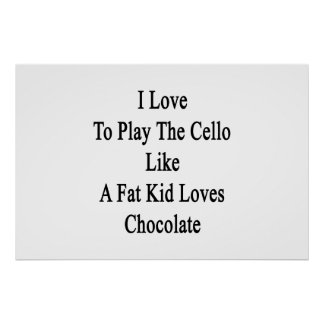 I Love To Play The Cello Like A Fat Kid Loves Choc Poster
