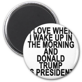 I LOVE WHEN I WAKE UP IN THE MORNING AND  DONALD T MAGNET