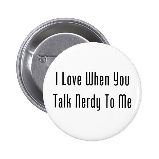 I Love When You Talk Nerdy To Me Pinback Button
