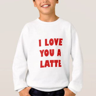 I Love You a Latte Sweatshirt
