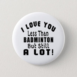 I LOVE YOU LESS THAN BADMINTON BUT STILL A LOT! 6 CM ROUND BADGE