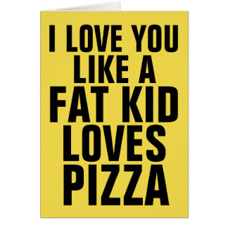 I LOVE YOU LIKE A FAT KID LOVES PIZZA , Cards
