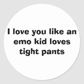 I love you like an emo kid loves tight pants. round sticker