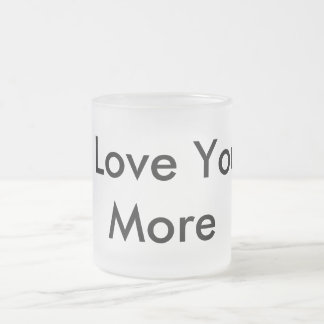 I Love You More Frosted Glass Coffee Mug