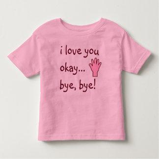 I Love you...okay, bye, bye! Toddler T-Shirt