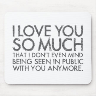 I Love You So Much I Don't Even Mind Being Seen Mouse Pad
