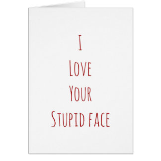 I love your stupid face Valentine's Day card