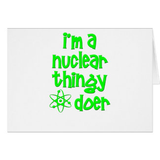 I m A Nuclear Thingy Doer Greeting Card