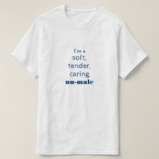 I'm a soft, tender, caring nu-male T-Shirt