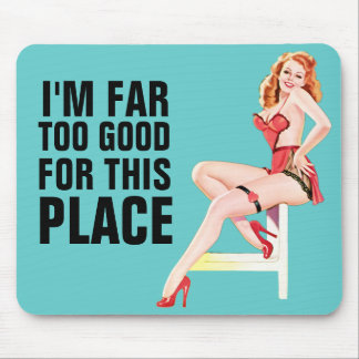 I m Far Too Good For This Place Mousepad