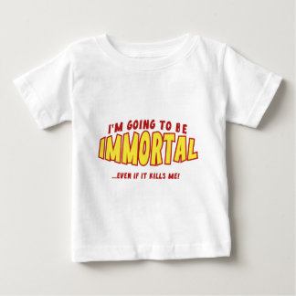 I'm Going To Be Immortal … Even If It Kills Me! Baby T-Shirt
