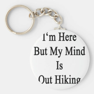 I m Here But My Mind Is Out Hiking Keychain