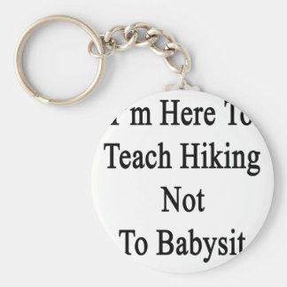 I m Here To Teach Hiking Not To Babysit Key Chain