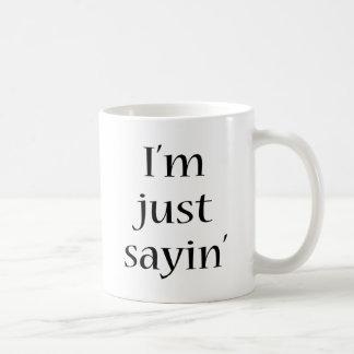 I m Just Sayin Coffee Mugs
