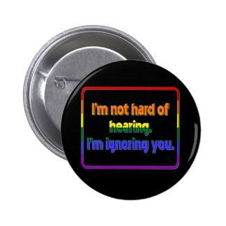 I m Not Hard of Hearing I m Ignoring You Buttons