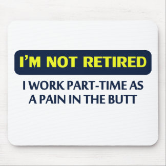 I'm not retired, I work part-time as a pain Mouse Pad