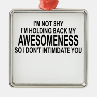 I'M NOT SHY I'M HOLDING BACK MY AWESOMENESS.png Metal Ornament