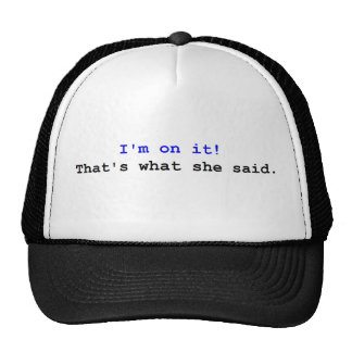 I m on it That s what she said Hats