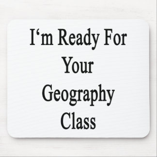 I m Ready For Your Geography Class Mouse Pads