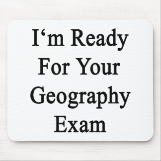 I m Ready For Your Geography Exam Mousepad