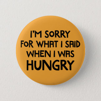 I'm Sorry for What I Said When I Was Hungry. 6 Cm Round Badge
