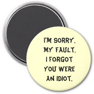 I m Sorry My fault I forgot you were an idiot Magnets
