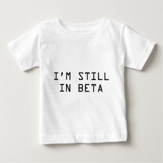 I'm Still In Beta Baby T-Shirt