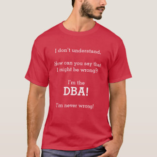 """I'm the DBA! I'm never wrong!"" T-Shirt"