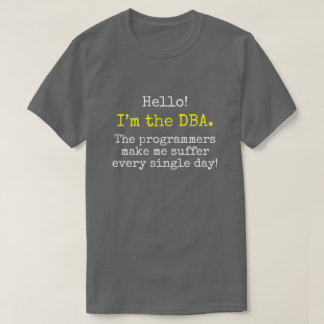 """""""I'm the DBA. The programmers make me suffer ..."""" T-Shirt"""