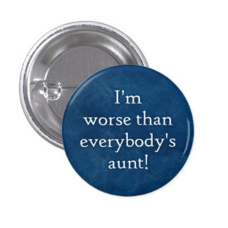 I m worse than everybody s aunt button